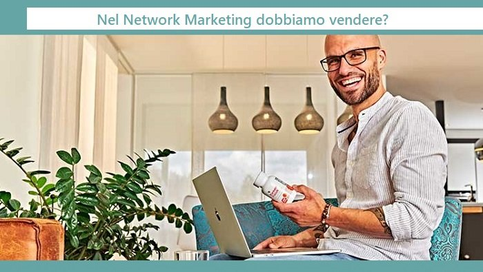 Nel Network Marketing / Multilivello NON si deve vendere???